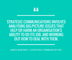 Strategic communications involves analysing big picture issues that help or harm an organisations ability to do its job, and working out how to deal with them.